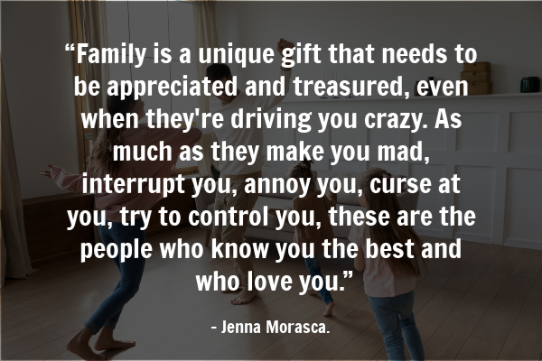 """Family is a unique gift that needs to be appreciated and treasured, even when they're driving you crazy. As much as they make you mad, interrupt you, annoy you, curse at you, try to control you, these are the people who know you the best and who love you."" - Jenna Morasca"