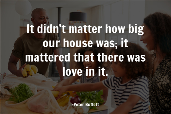 It didn't matter how big our house was; it mattered that there was love in it. -Peter Buffett