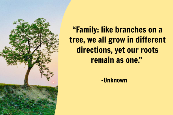 """Family: like branches on a tree, we all grow in different directions, yet our roots remain as one."""