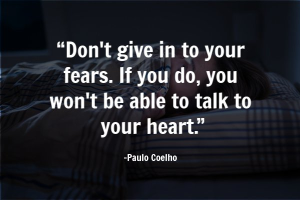 """Don't give in to your fears. If you do, you won't be able to talk to your heart."""