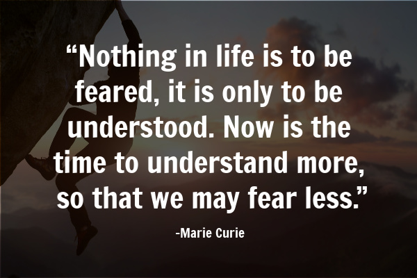 """Nothing in life is to be feared, it is only to be understood. Now is the time to understand more, so that we may fear less."""