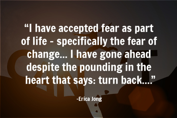 """I have accepted fear as part of life – specifically the fear of change..."