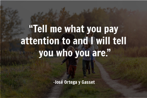 """""""Tell me what you pay attention to and I will tell you who you are."""""""