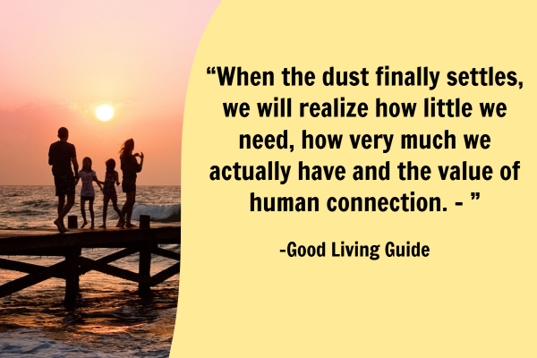 When the dust finally settles, we will realize how little we need, how very much we actually have and the value of human connection. –