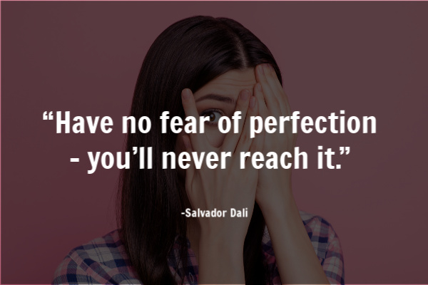 """Have no fear of perfection – you'll never reach it."""