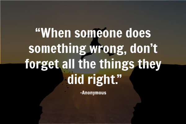 """When someone does something wrong, don't forget all the things they did right."""