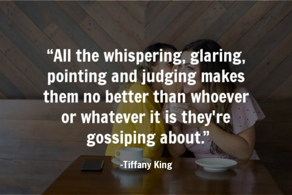 """All the whispering, glaring, pointing and judging makes them no better than whoever or whatever it is they're gossiping about."""