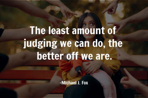 The least amount of judging we can do, the better off we are.