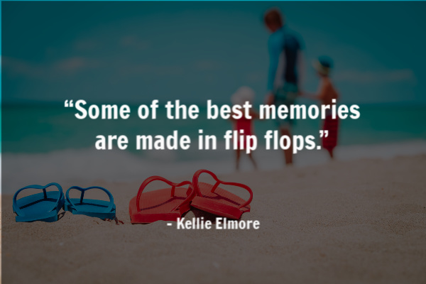 """Some of the best memories are made in flip flops."""