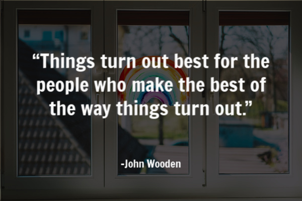 """Things turn out best for the people who make the best of the way things turn out."" – John Wooden"