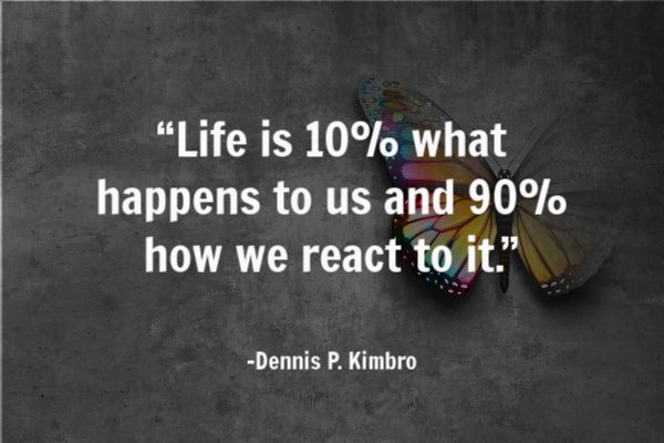 """Life is 10% what happens to us and 90% how we react to it."" – Dennis P. Kimbro"