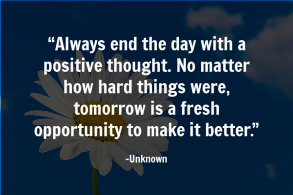 """Always end the day with a positive thought. No matter how hard things were, tomorrow is a fresh opportunity to make it better."" –"