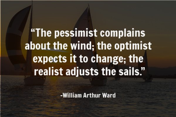 """The pessimist complains about the wind; the optimist expects it to change; the realist adjusts the sails."""