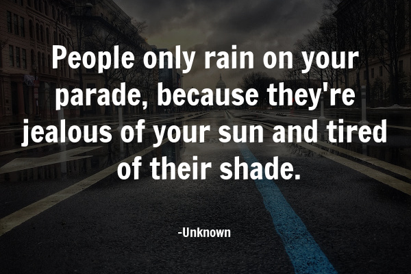 """""""People only rain on your parade, because they're jealous of your sun and tired of their shade."""""""