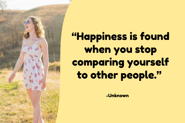 """""""Happiness is found when you stop comparing yourself to other people."""""""