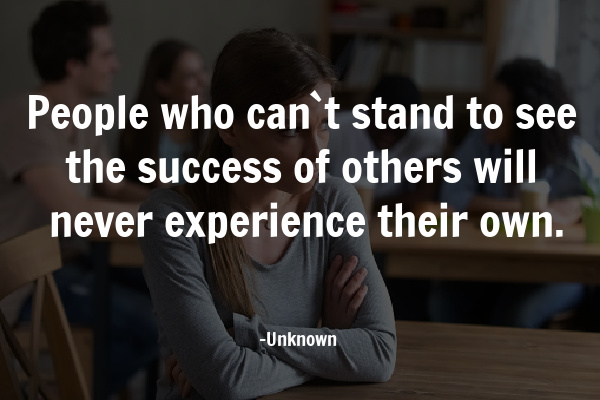 People who can`t stand to see the success of others will never experience their own.