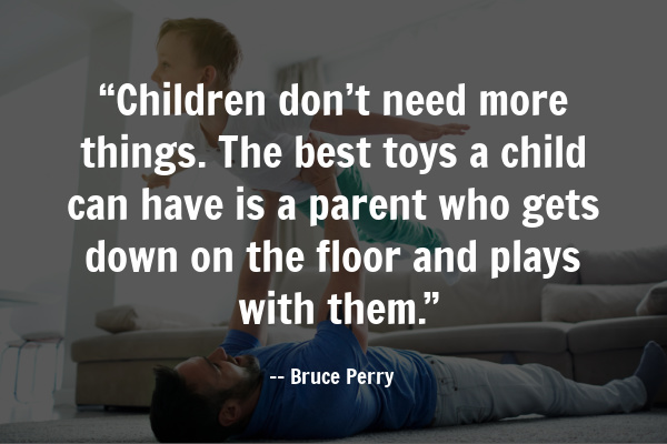 "Children don't need more things. The best toys a child can have is a parent who gets down on the floor and plays with them."" - Bruce Perry"