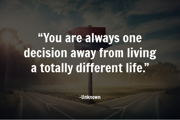"""You are always one decision away from living a totally different life."" – Unknown"
