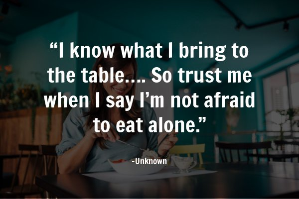 """I know what I bring to the table…. So trust me when I say I'm not afraid to eat alone."" – Unknown"