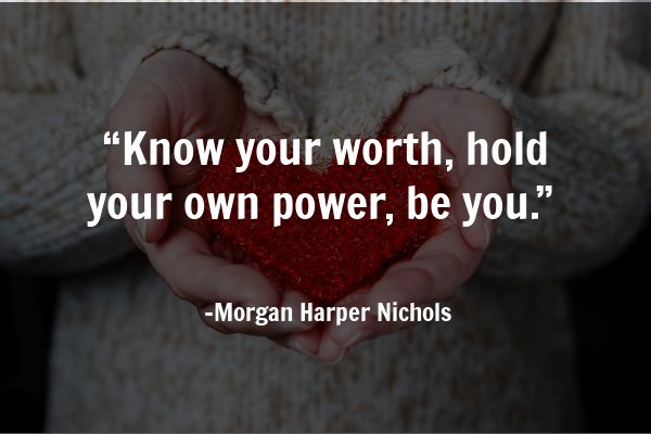 """Know your worth, hold your own power, be you."" – Morgan Harper Nichols"