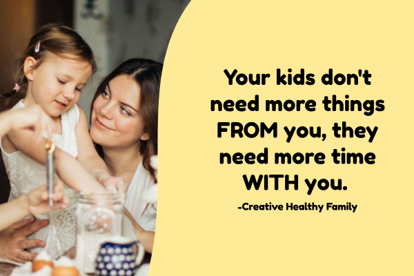 Your kids don't need more things from you, they need more time with you.