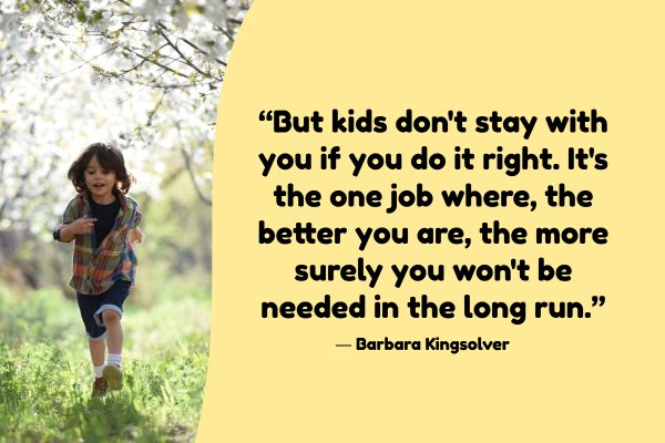 """""""But kids don't stay with you if you do it right. It's the one job where, the better you are, the more surely you won't be needed in the long run."""""""