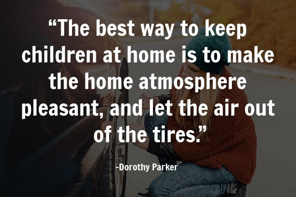 """""""The best way to keep children at home is to make the home atmosphere pleasant, and let the air out of the tires."""""""