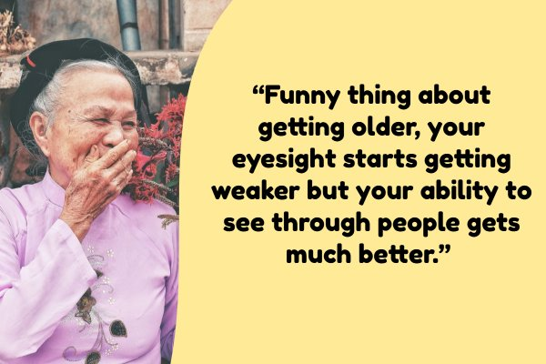 """Funny thing about getting older, your eyesight starts getting weaker but your ability to see through people gets much better."""