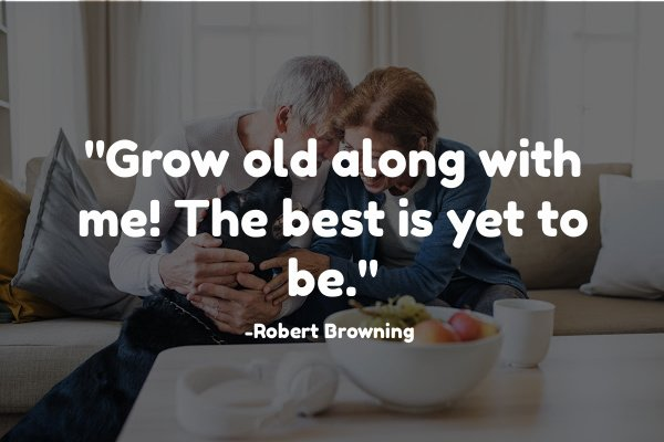 """Grow old along with me! The best is yet to be."" Robert Browning"