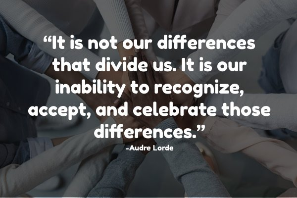 It is not our differences that divide us. It is our inability to recognize, accept, and celebrate those differences.""
