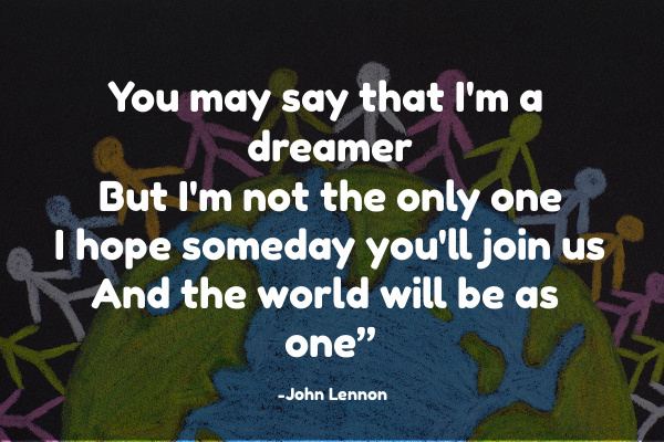 You may say that I'm a dreamer But I'm not the only one I hope someday you'll join us And the world will be as one""