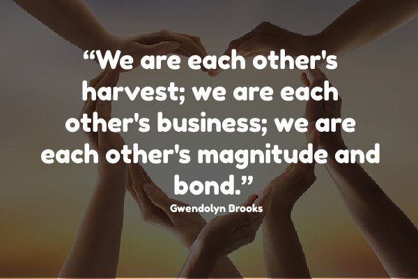 """We are each other's harvest; we are each other's business; we are each other's magnitude and bond."""