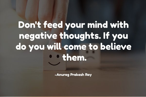 Don't feed your mind with negative thoughts. If you do you will come to believe them.