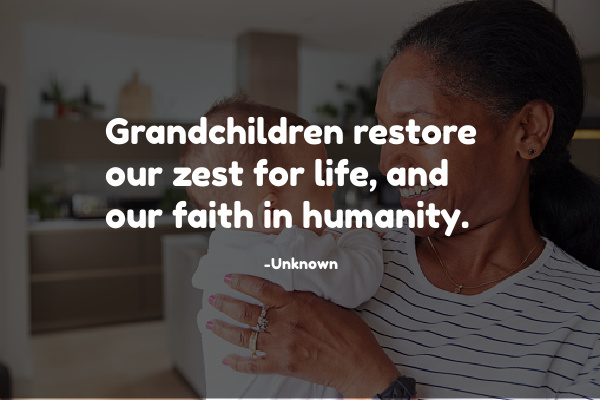 Grandchildren restore our zest for life, and our faith in humanity.