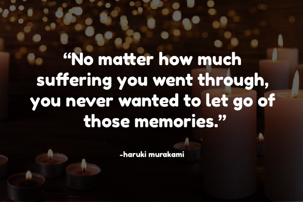 """No matter how much suffering you went through, you never wanted to let go of those memories."""