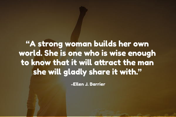 A strong woman builds her own world. She is one who is wise enough to know that it will attract the man she will gladly share it with.""