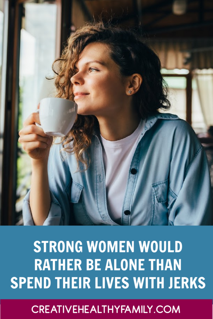 strong women would rather be alone than spend their lives with jerks. Never forget that.