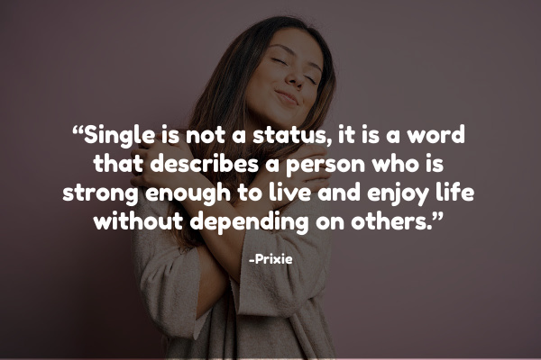 """Single is not a status, it is a word that describes a person who is strong enough to live and enjoy life without depending on others."" – Prixie"