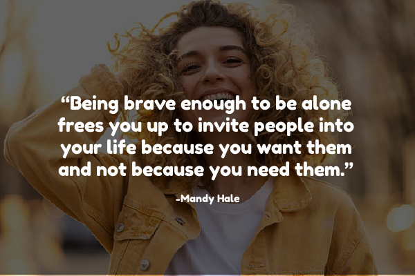 """Being brave enough to be alone frees you up to invite people into your life because you want them and not because you need them."""