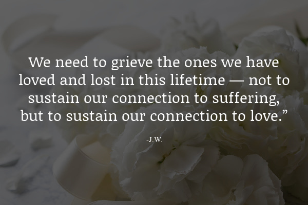 """We need to grieve the ones we have loved and lost in this lifetime — not to sustain our connection to suffering, but to sustain our connection to love."""""""