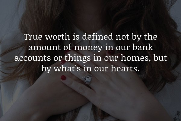 True worth is defined not by the amount of money in our bank accounts or things in our homes, but by what's in our hearts.