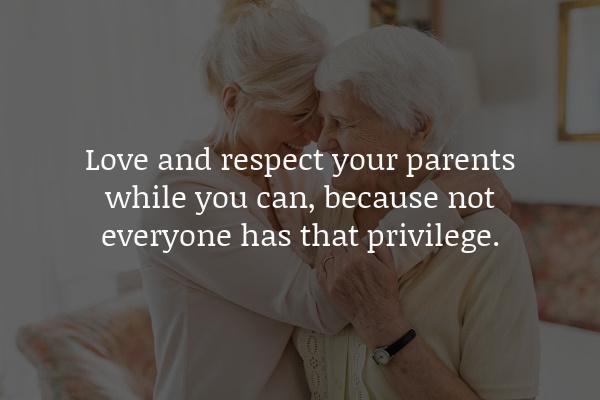 love and respect your parents while you can