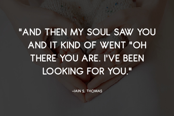 """""""And then my soul saw you and it kind of went """"Oh there you are. I've been looking for you."""""""