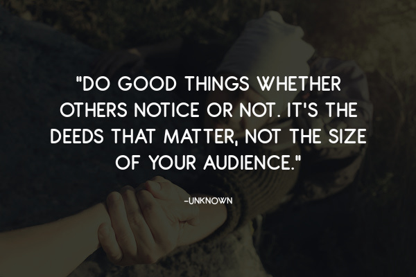 """""""Do good things whether others notice or not. It's the deeds that matter, not the size of your audience."""""""