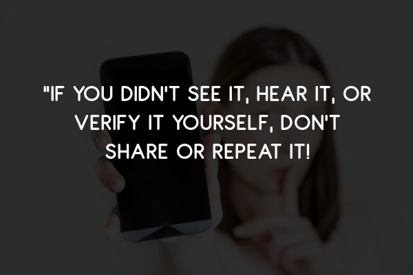 """""""If You Didn't See it, Hear it, or Verify It Yourself, Don't Share or Repeat It!"""
