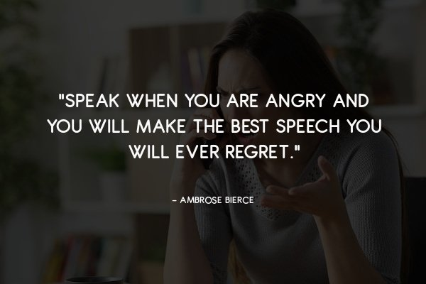 """""""Speak when you are angry and you will make the best speech you will ever regret."""""""