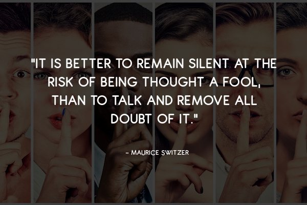 """""""It is better to remain silent at the risk of being thought a fool, than to talk and remove all doubt of it."""""""