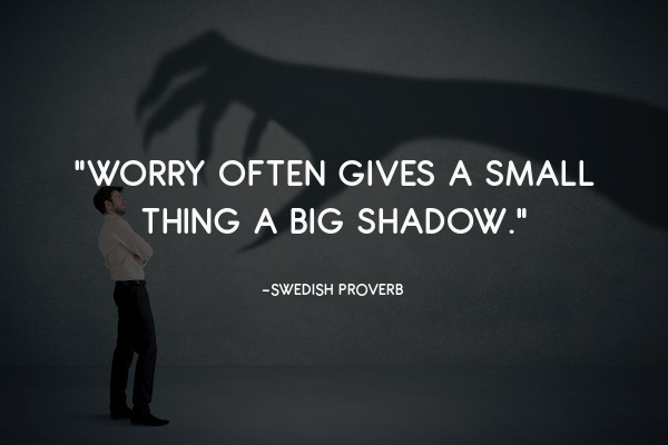 """""""Worry often gives a small thing a big shadow."""""""