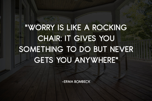 """""""Worry is like a rocking chair: it gives you something to do but never gets you anywhere"""""""