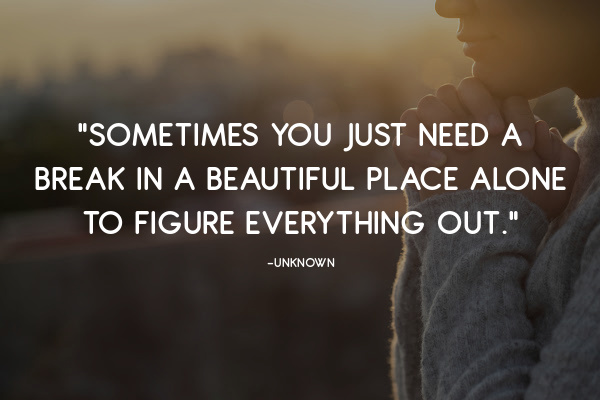 """""""Sometimes you just need a break in a beautiful place alone to figure everything out."""""""